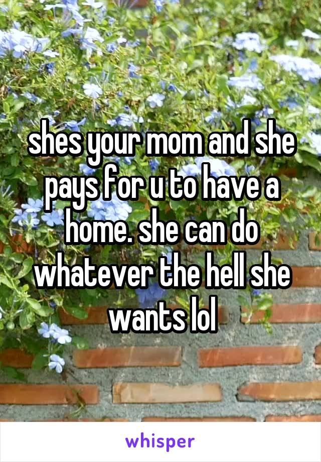 shes your mom and she pays for u to have a home. she can do whatever the hell she wants lol