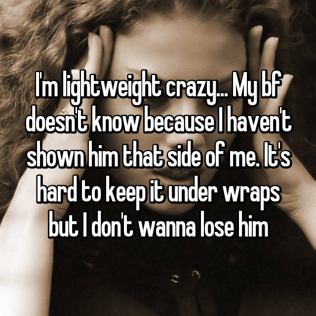 I'm lightweight crazy... My bf doesn't know because I haven't shown him that side of me. It's hard to keep it under wraps but I don't wanna lose him