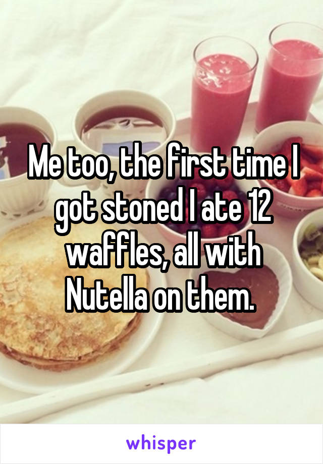 Me too, the first time I got stoned I ate 12 waffles, all with Nutella on them.