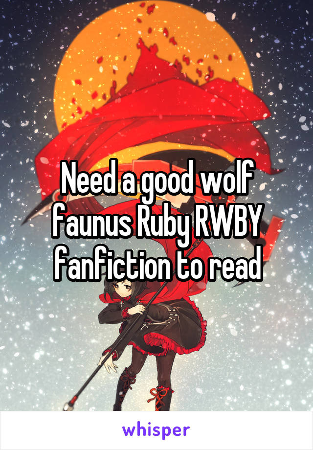Need a good wolf faunus Ruby RWBY fanfiction to read