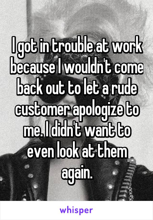 I got in trouble at work because I wouldn't come back out to let a rude customer apologize to me. I didn't want to even look at them again.