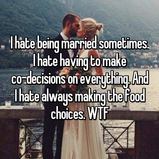 I hate being married sometimes. I hate having to make co-decisions on everything. And I hate always making the food choices. WTF