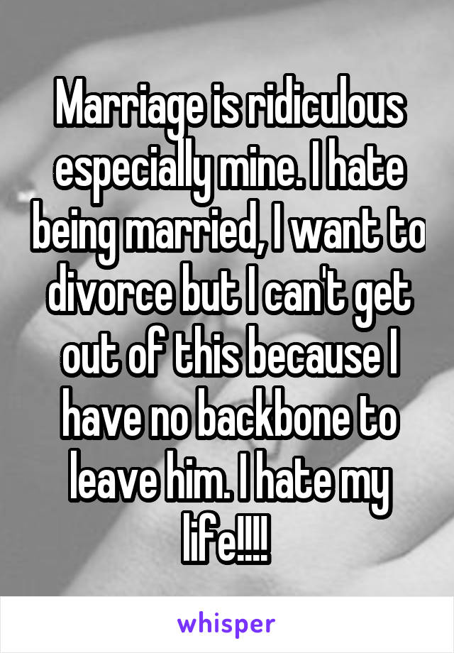 Marriage is ridiculous especially mine. I hate being married, I want to divorce but I can't get out of this because I have no backbone to leave him. I hate my life!!!!
