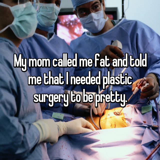 My mom called me fat and told me that I needed plastic surgery to be pretty.