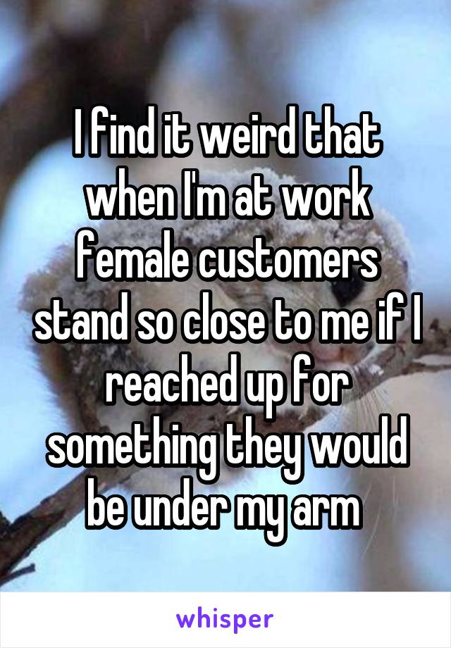 I find it weird that when I'm at work female customers stand so close to me if I reached up for something they would be under my arm
