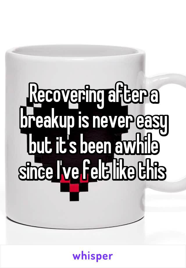 Recovering after a breakup is never easy but it's been awhile since I've felt like this