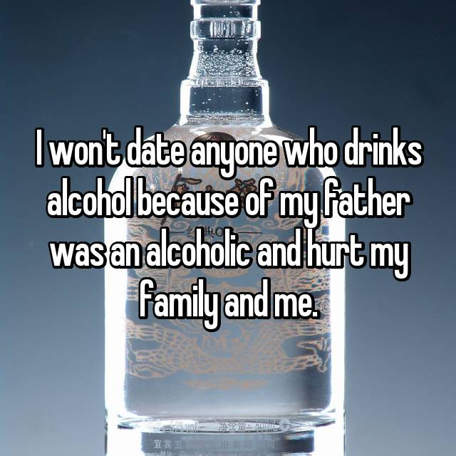 I won't date anyone who drinks alcohol because of my father was an alcoholic and hurt my family and me.
