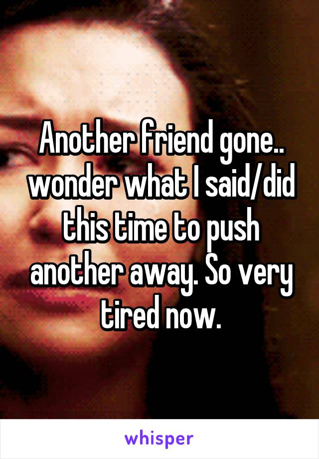 Another friend gone.. wonder what I said/did this time to push another away. So very tired now.