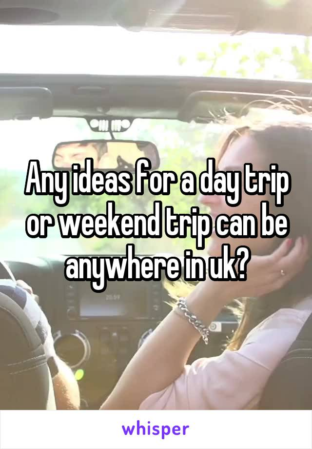 Any ideas for a day trip or weekend trip can be anywhere in uk?