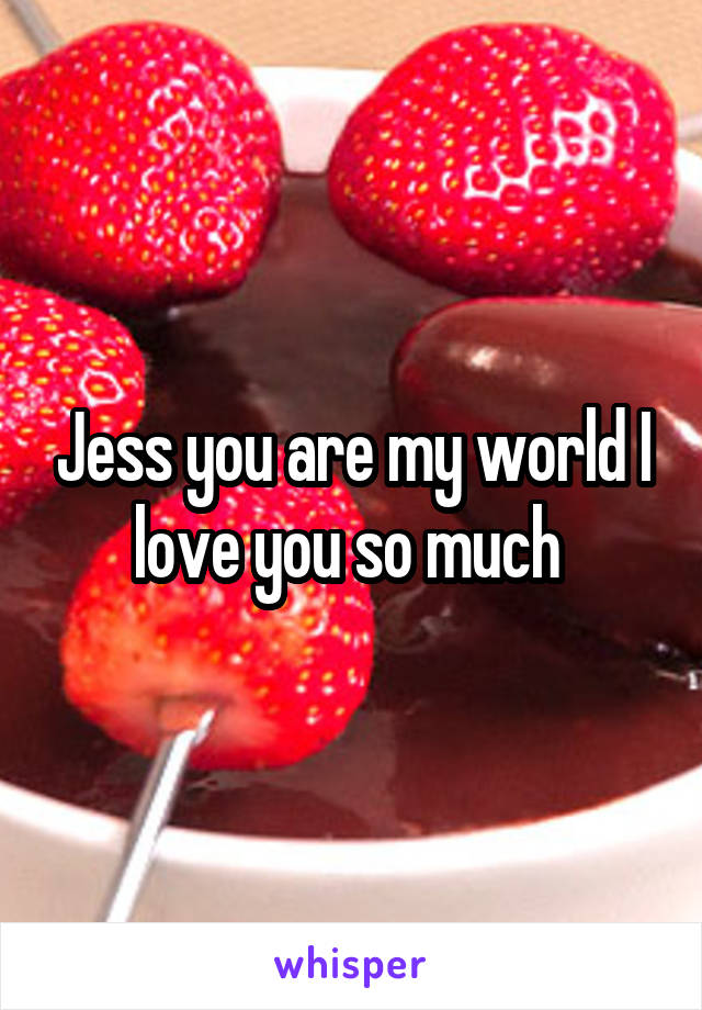 Jess you are my world I love you so much