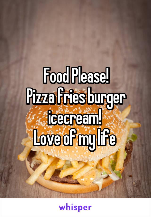 Food Please! Pizza fries burger icecream!  Love of my life