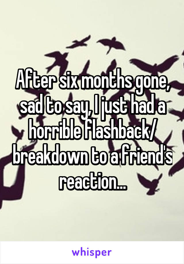 After six months gone, sad to say, I just had a horrible flashback/ breakdown to a friend's reaction...