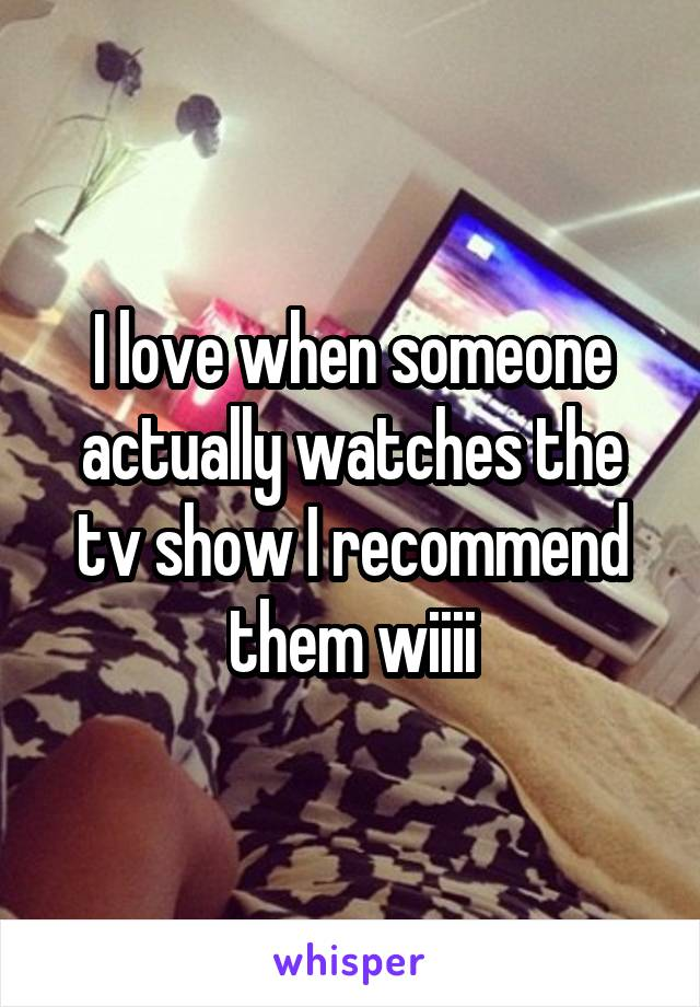 I love when someone actually watches the tv show I recommend them wiiii
