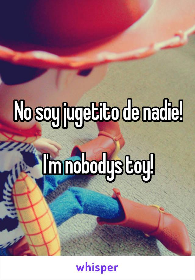 No soy jugetito de nadie!  I'm nobodys toy!