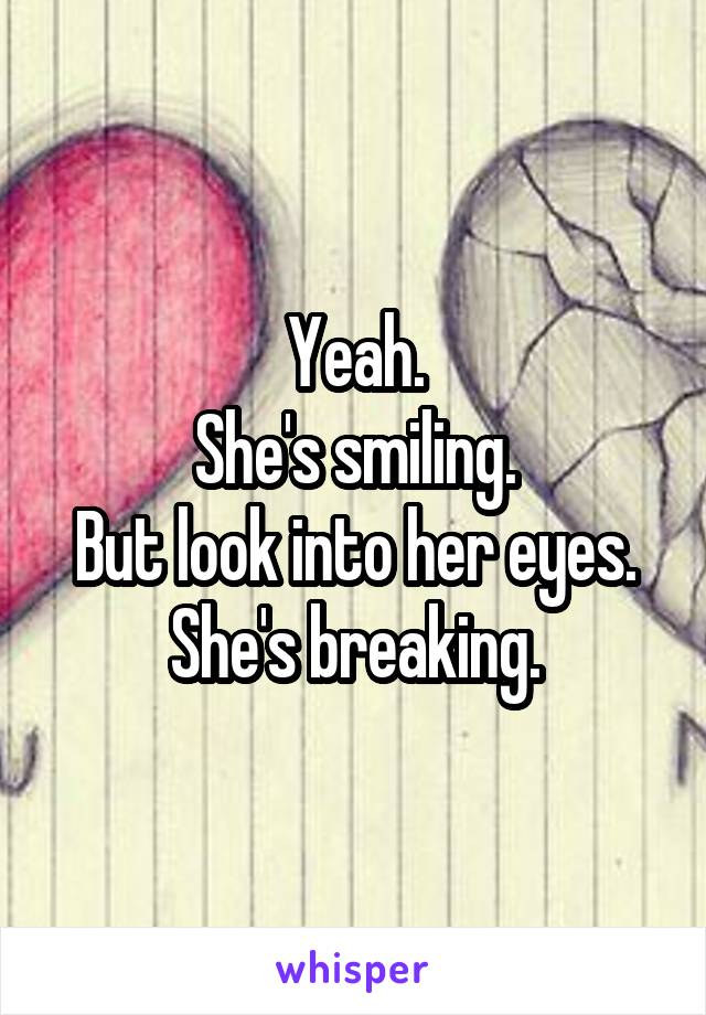 Yeah. She's smiling. But look into her eyes. She's breaking.