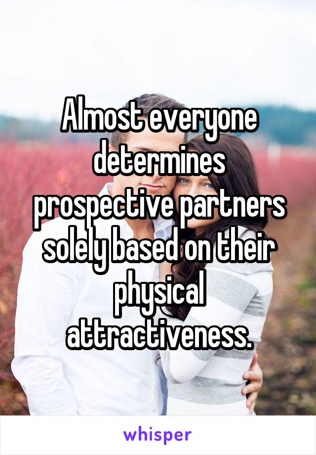 Almost everyone determines prospective partners solely based on their physical attractiveness.