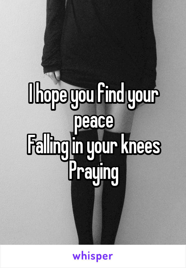 I hope you find your peace Falling in your knees Praying