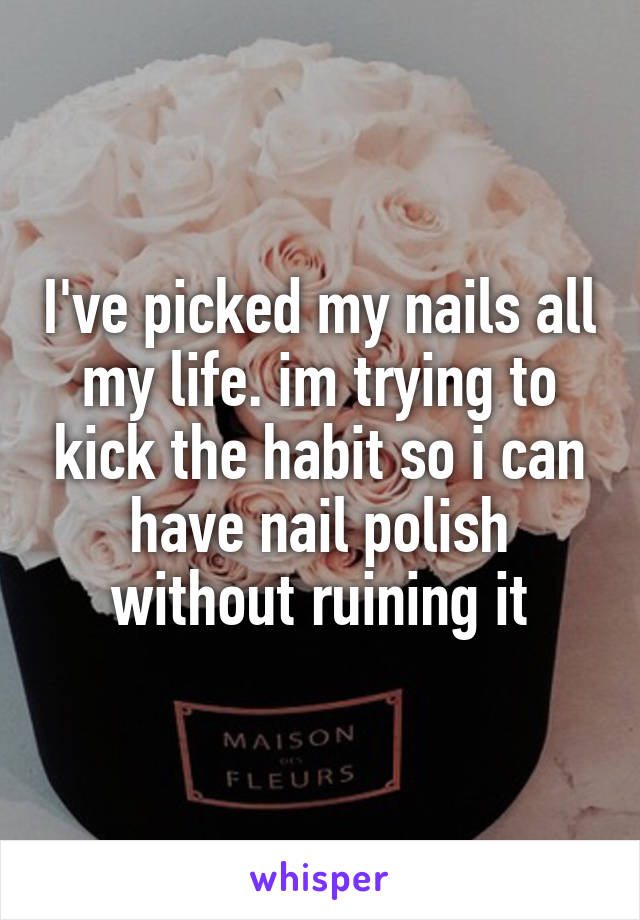 I've picked my nails all my life. im trying to kick the habit so i can have nail polish without ruining it