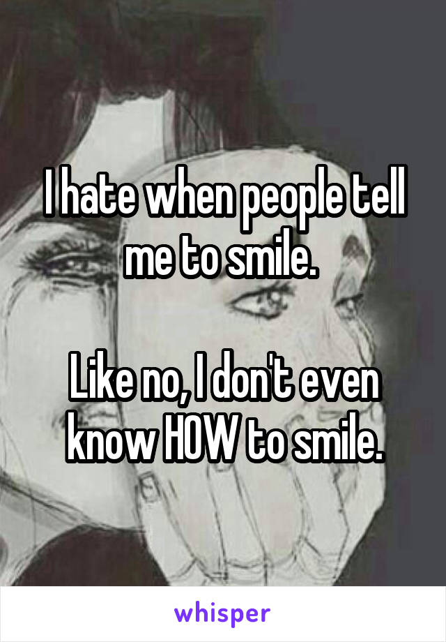 I hate when people tell me to smile.   Like no, I don't even know HOW to smile.