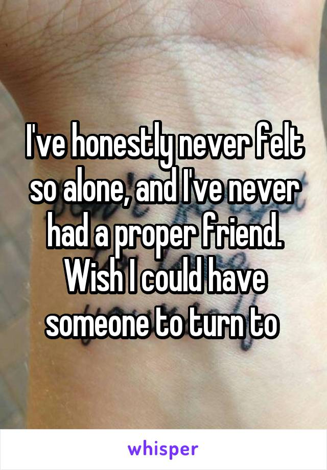 I've honestly never felt so alone, and I've never had a proper friend. Wish I could have someone to turn to