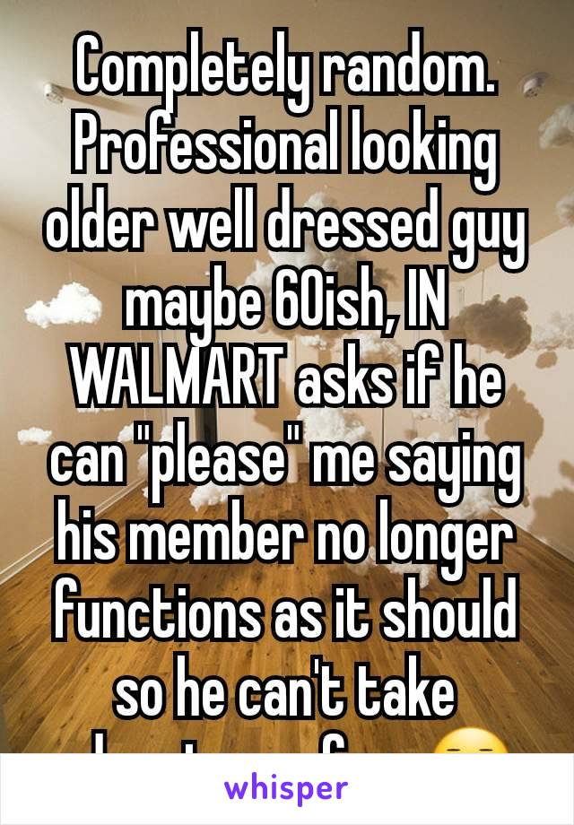 """Completely random. Professional looking older well dressed guy maybe 60ish, IN WALMART asks if he can """"please"""" me saying his member no longer functions as it should so he can't take advantage of me😐"""