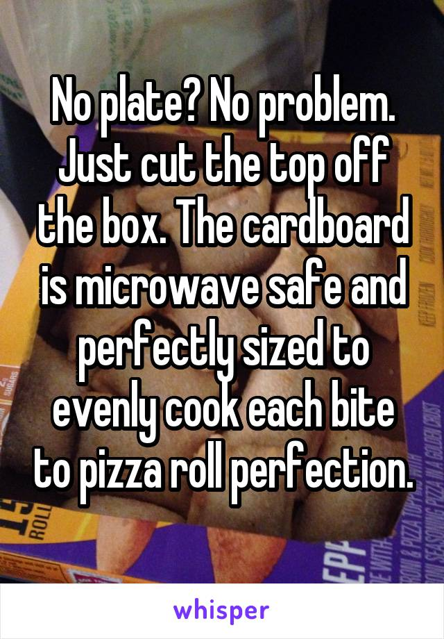 No plate? No problem. Just cut the top off the box. The cardboard is microwave safe and perfectly sized to evenly cook each bite to pizza roll perfection.