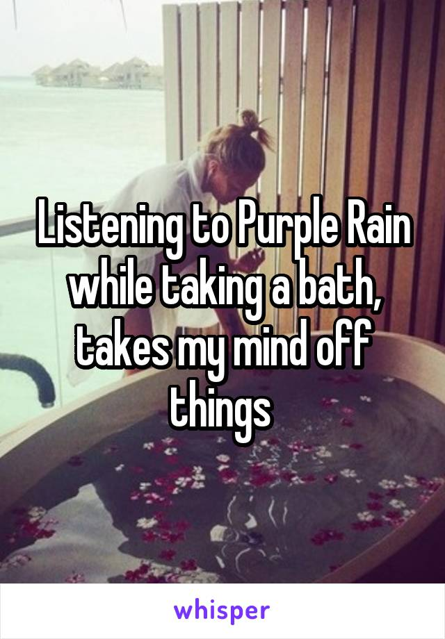 Listening to Purple Rain while taking a bath, takes my mind off things
