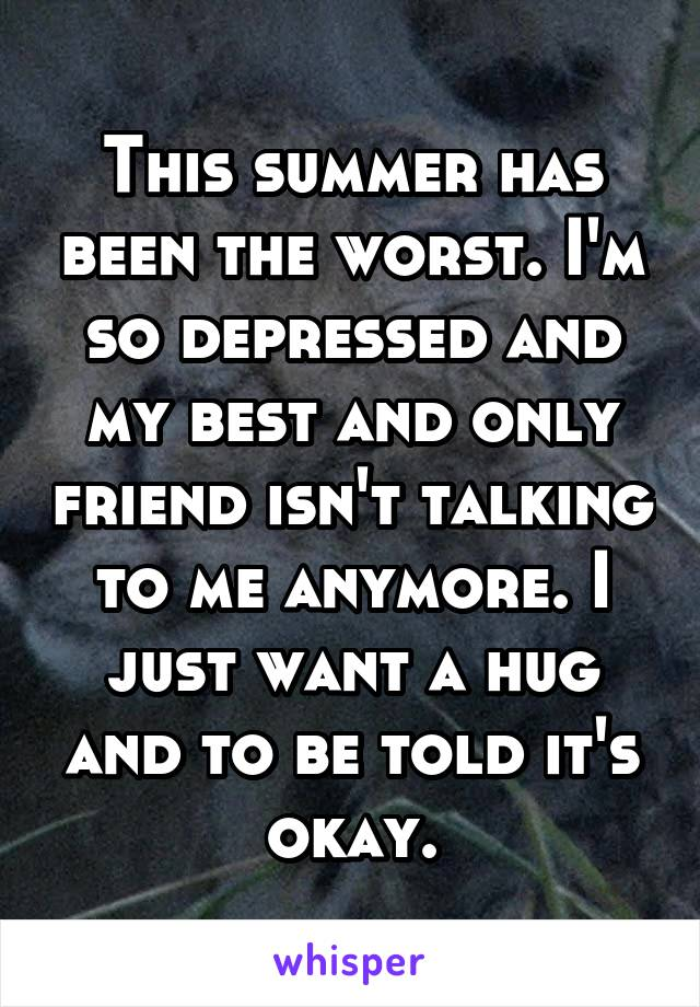This summer has been the worst. I'm so depressed and my best and only friend isn't talking to me anymore. I just want a hug and to be told it's okay.