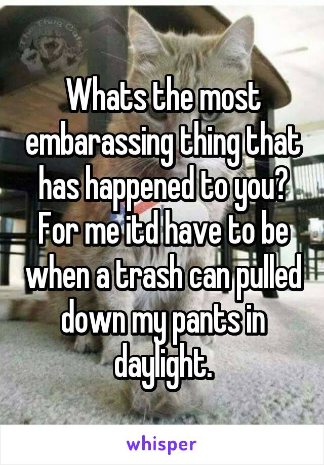 Whats the most embarassing thing that has happened to you? For me itd have to be when a trash can pulled down my pants in daylight.