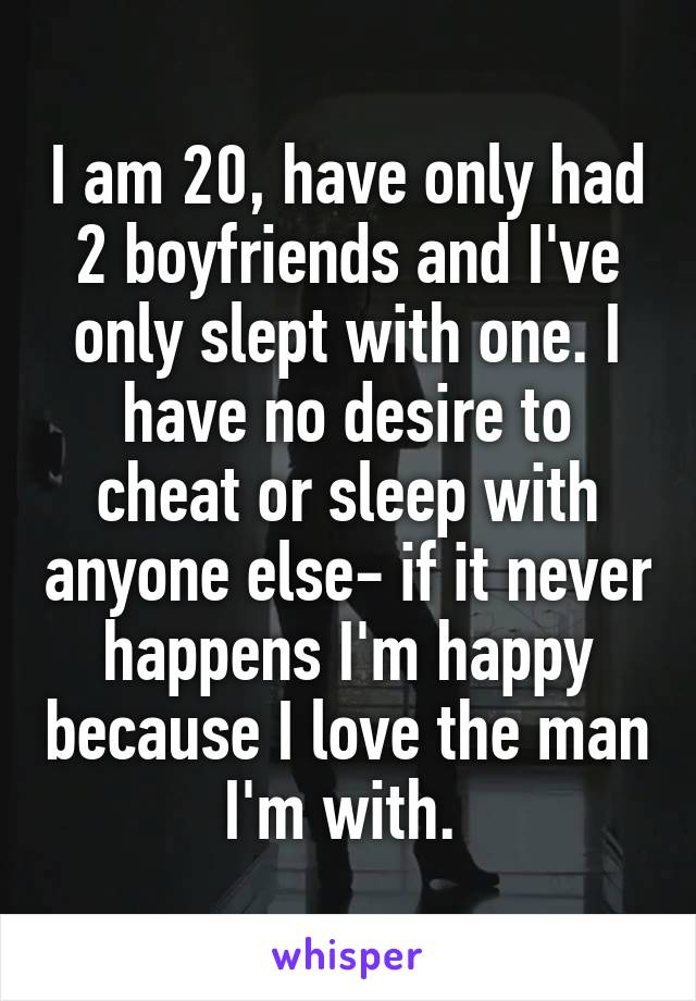 I am 20, have only had 2 boyfriends and I've only slept with one. I have no desire to cheat or sleep with anyone else- if it never happens I'm happy because I love the man I'm with.