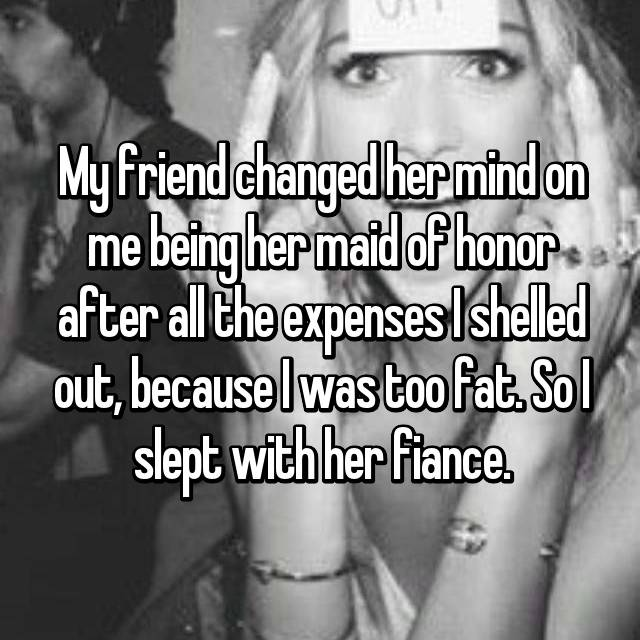 My friend changed her mind on me being her maid of honor after all the expenses I shelled out, because I was too fat. So I slept with her fiance.