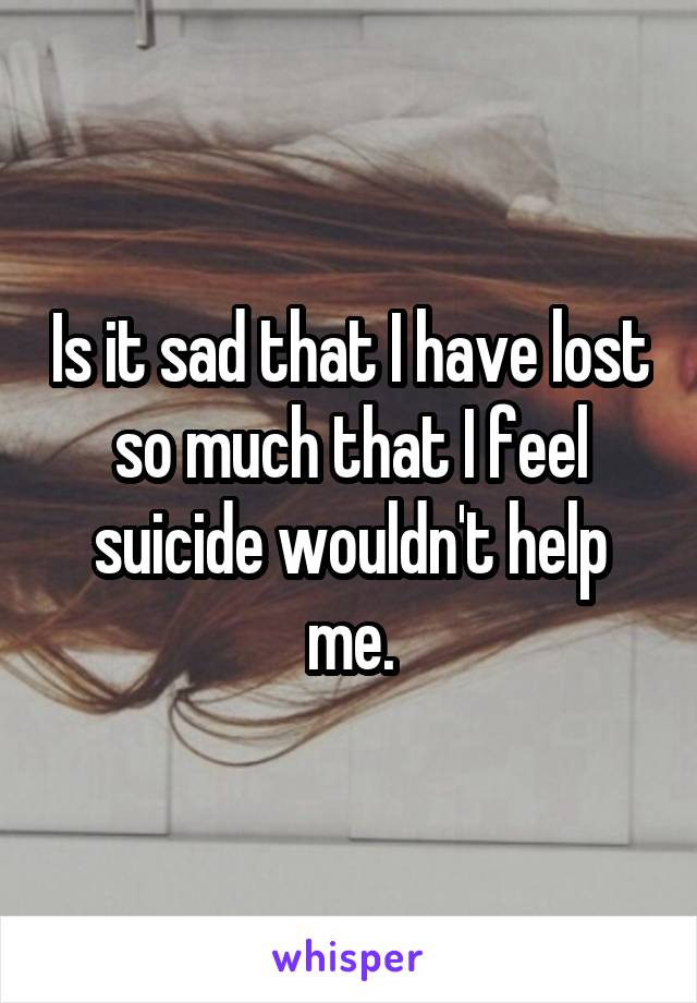 Is it sad that I have lost so much that I feel suicide wouldn't help me.