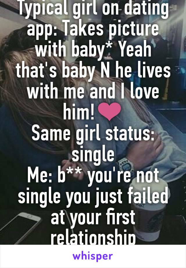 Typical girl on dating app: Takes picture with baby* Yeah that's baby N he lives with me and I love him!❤ Same girl status: single Me: b** you're not single you just failed at your first relationship