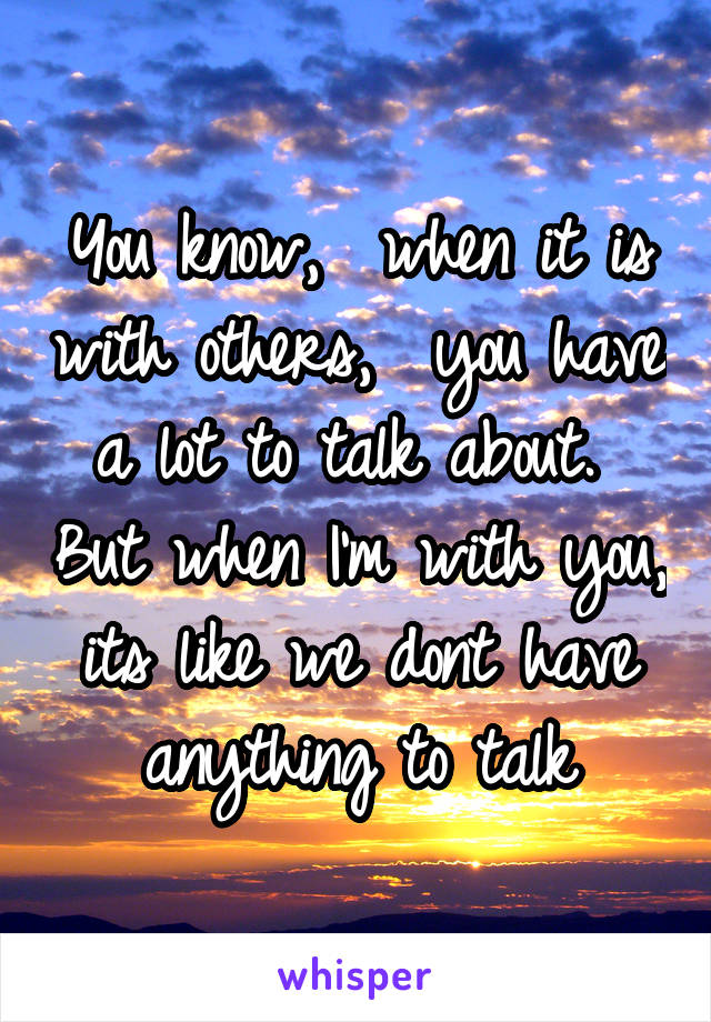 You know,  when it is with others,  you have a lot to talk about.  But when I'm with you, its like we dont have anything to talk