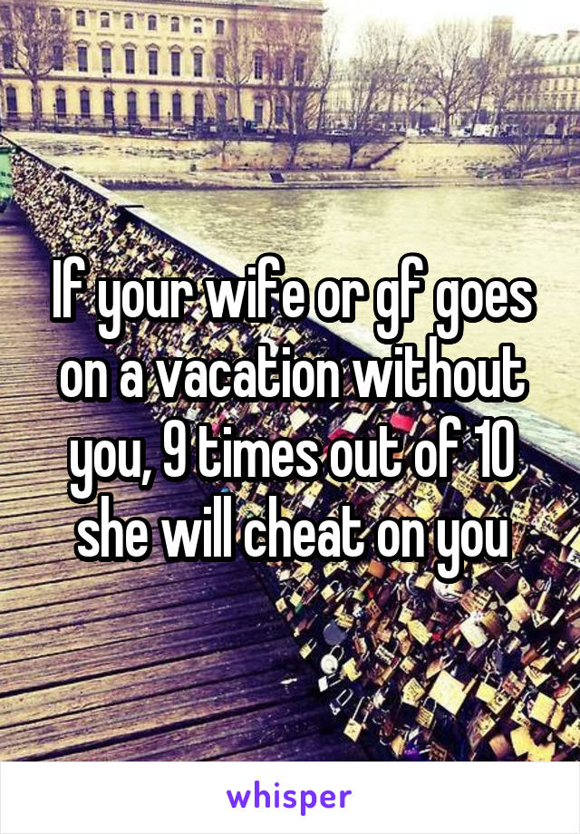 If your wife or gf goes on a vacation without you, 9 times out of 10 she will cheat on you