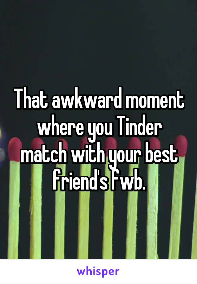 That awkward moment where you Tinder match with your best friend's fwb.