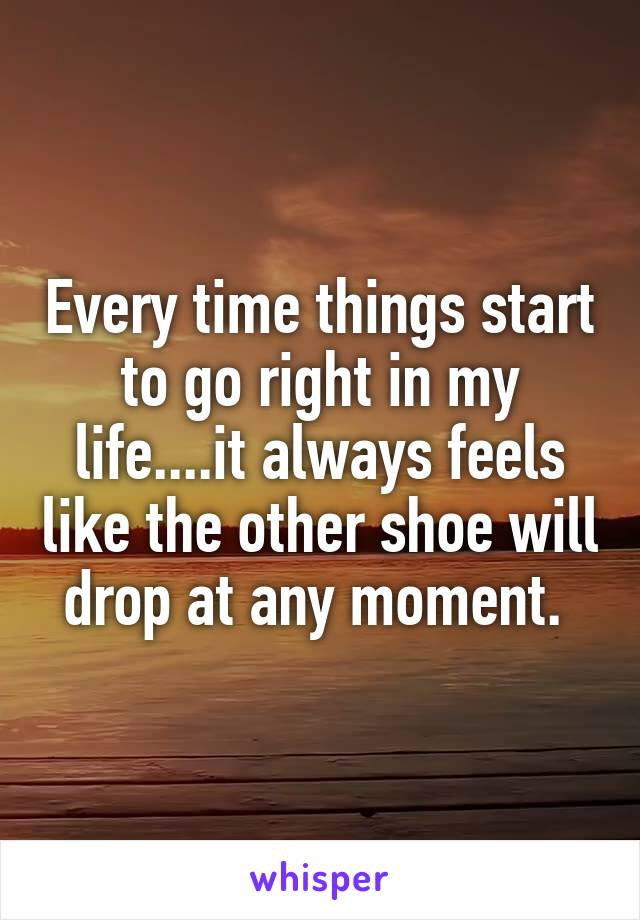 Every time things start to go right in my life....it always feels like the other shoe will drop at any moment.