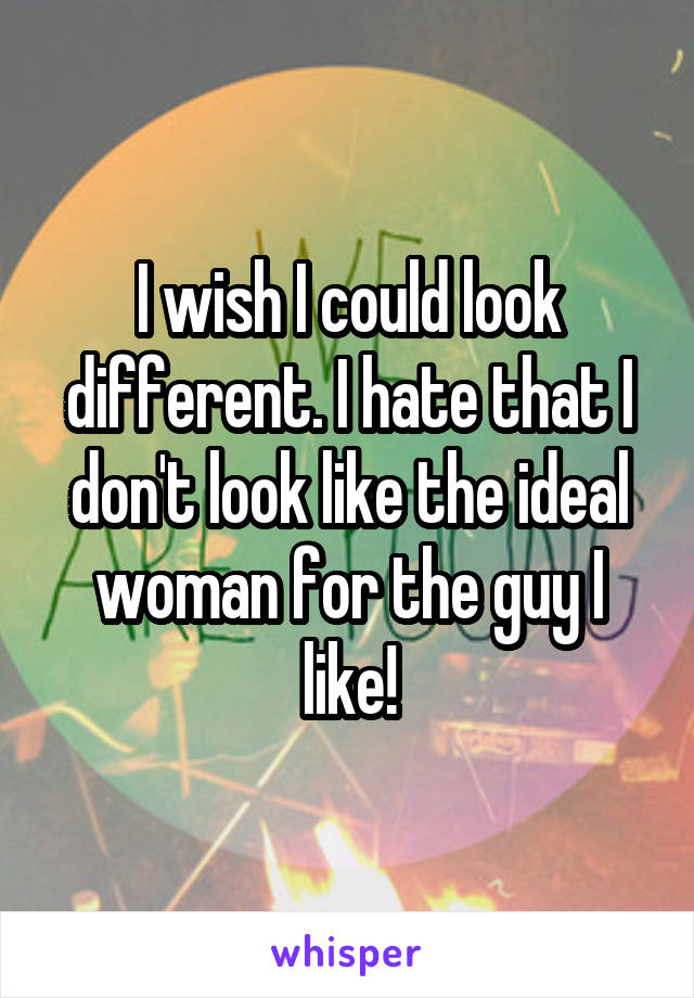 I wish I could look different. I hate that I don't look like the ideal woman for the guy I like!
