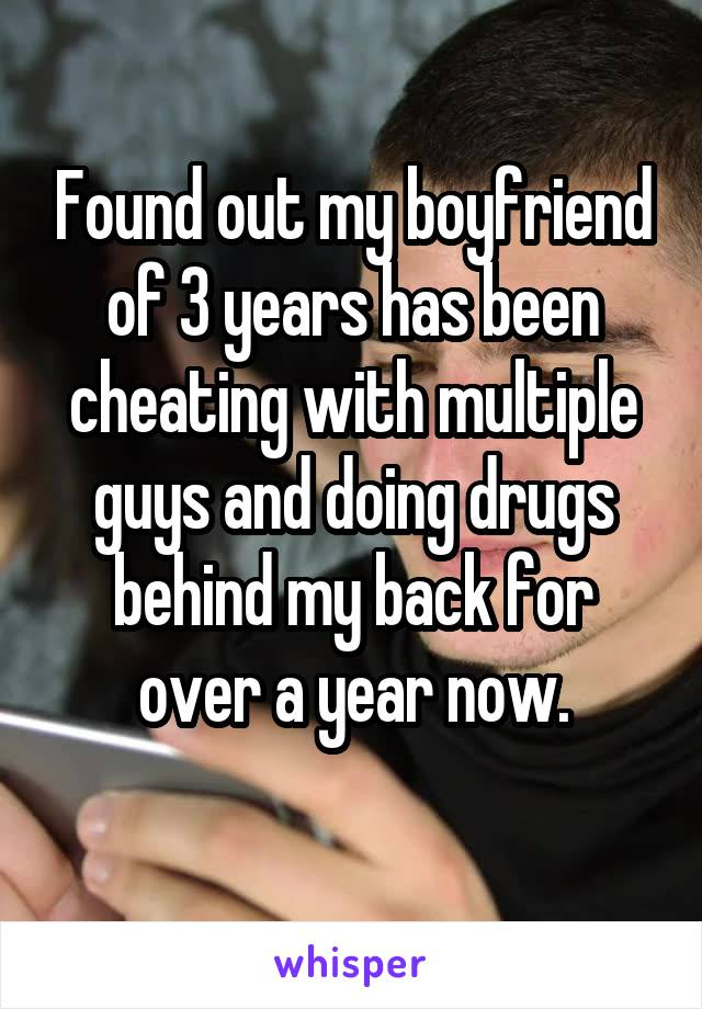 Found out my boyfriend of 3 years has been cheating with