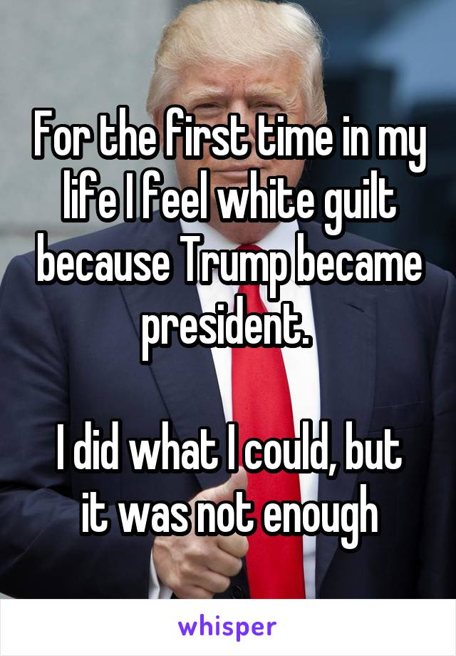 For the first time in my life I feel white guilt because Trump became president.   I did what I could, but it was not enough
