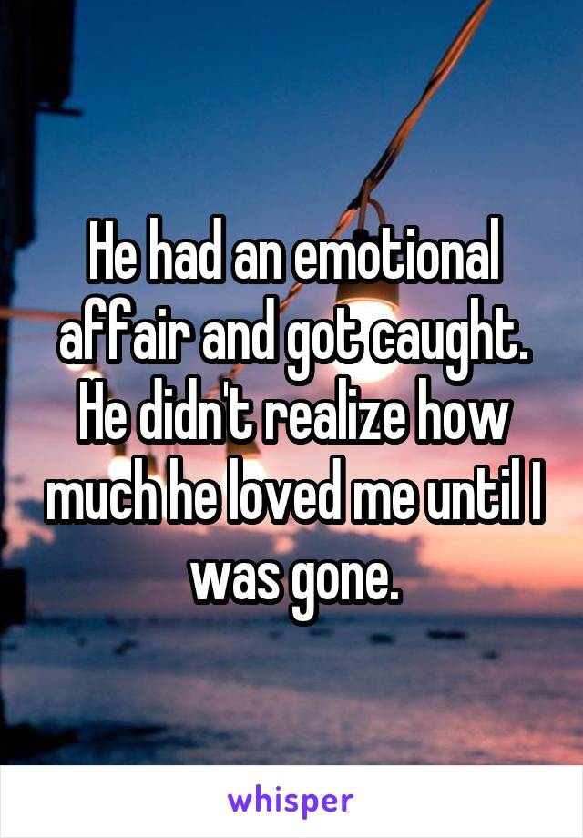 He had an emotional affair and got caught. He didn't realize how much he loved me until I was gone.