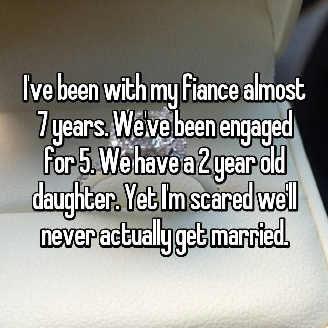 I've been with my fiance almost 7 years. We've been engaged for 5. We have a 2 year old daughter. Yet I'm scared we'll never actually get married.