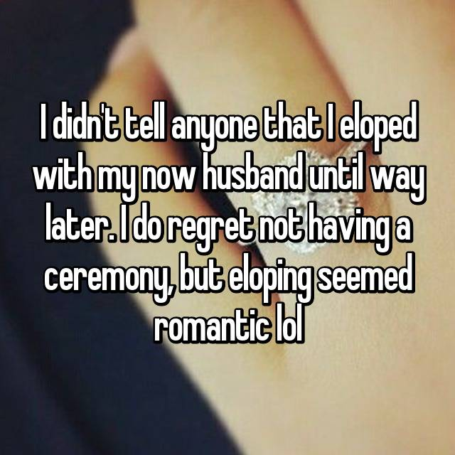 I didn't tell anyone that I eloped with my now husband until way later. I do regret not having a ceremony, but eloping seemed romantic lol