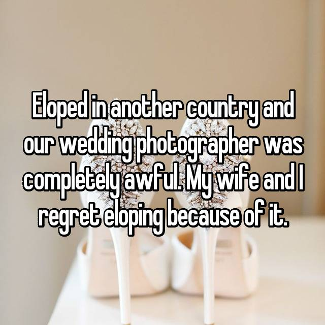 Eloped in another country and our wedding photographer was completely awful. My wife and I regret eloping because of it.