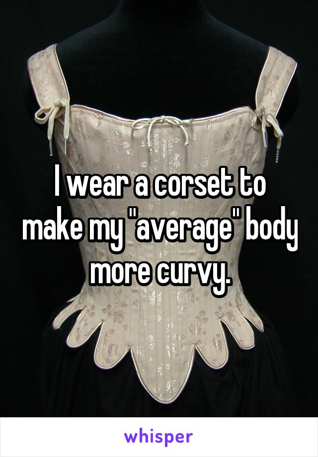 "I wear a corset to make my ""average"" body more curvy."