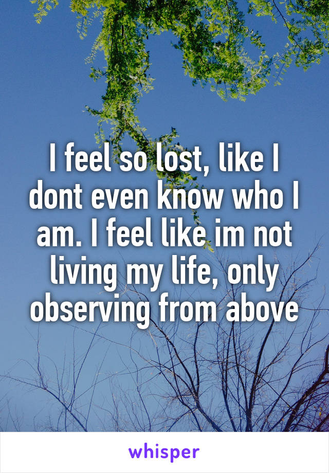 I feel so lost, like I dont even know who I am. I feel like im not living my life, only observing from above