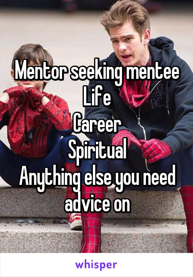 Mentor seeking mentee Life Career Spiritual Anything else you need advice on