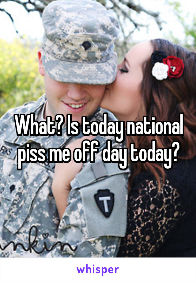 What? Is today national piss me off day today?