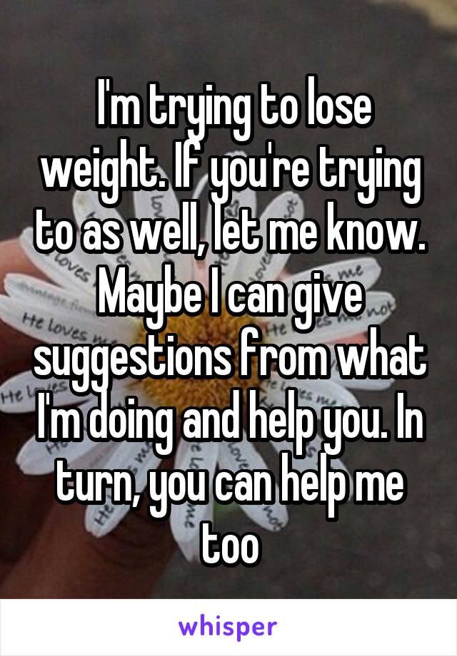 I'm trying to lose weight. If you're trying to as well, let me know. Maybe I can give suggestions from what I'm doing and help you. In turn, you can help me too