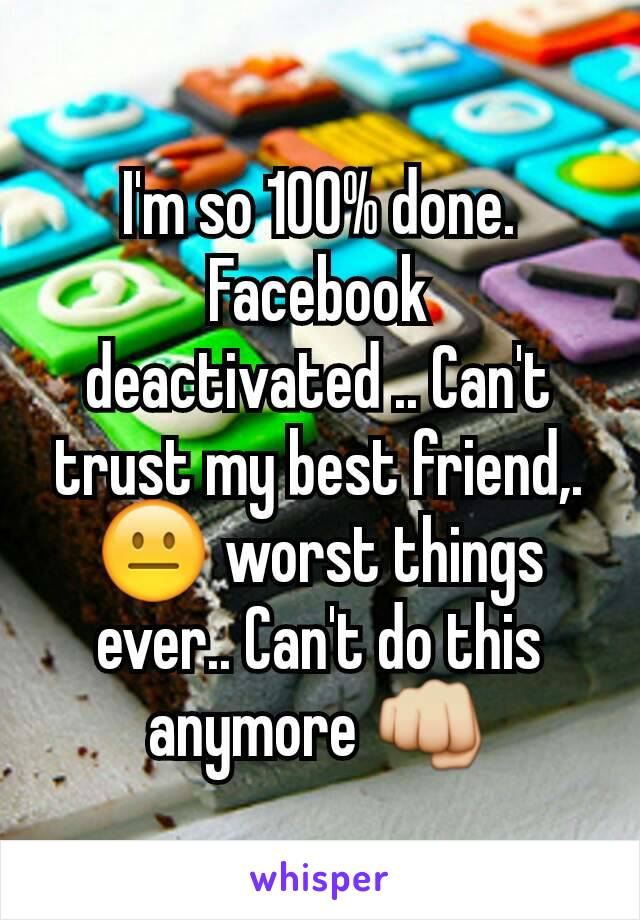 I'm so 100% done. Facebook deactivated .. Can't trust my best friend,. 😐 worst things ever.. Can't do this anymore 👊